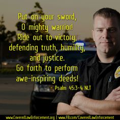 """""""Put on your sword, O mighty warrior! Ride out to victory, defending truth, humility, and justice. Go forth to perform awe-inspiring deeds! Military Police, Police Officer, Thank You Verses, Truth Quotes, Life Quotes, God Family Country, Psalm 45, Emergency Responder, Police Life"""