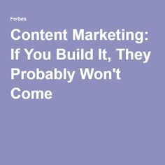 Content Marketing: If You Build It, They Probably Won't Come