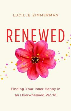 Renewed: Finding Your Inner Happy in an Overwhelmed World - Lucille Zimmerman