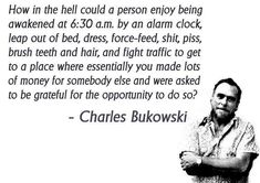 "Charles Bukowski, The Absurdity of Work. Alternate title, ""Fourteen Dollars and One Cent In The Basement""."