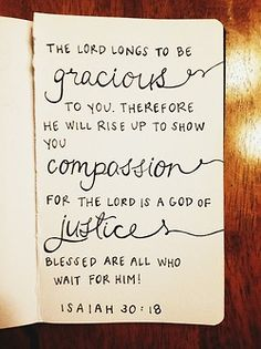 The Lord longs to be gracious to you; therefore he will rise up to show you compassion. For the Lord is a God of justice. Blessed are all who wait for him! (Isaiah 30:18)