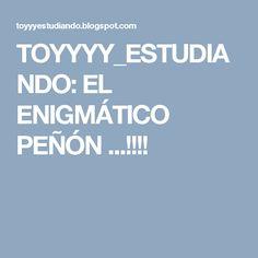 TOYYYY_ESTUDIANDO: EL ENIGMÁTICO PEÑÓN ...!!!!
