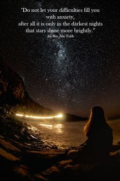 """""""Do not let your difficulties fill you with anxiety, after all it is only in the darkest nights that stars shine more brightly."""" Ali Bin Abi Talib"""