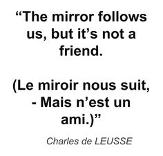 """The mirror follows us, but it's not a friend. (Le miroir nous suit, - Mais n'est un ami.)"" - Charles de LEUSSE"