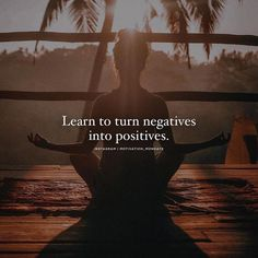 Learn to turn negatives into positives..