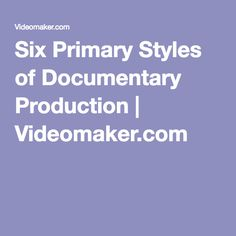 Six Primary Styles of Documentary Production | Videomaker.com