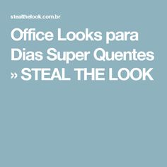 Office Looks para Dias Super Quentes » STEAL THE LOOK