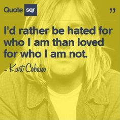 I'd rather be hated for who I am than loved for who I am not. - Kurt Cobain #quotesqr