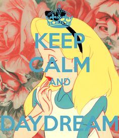 Keep Calm and Daydream - LOVE ALICE IN WONDERLAND!!!
