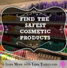 How to Find the Safest Cosmetic Products- easy (free) website to find chemical free beauty products for you and skin care products safe for the whole family.