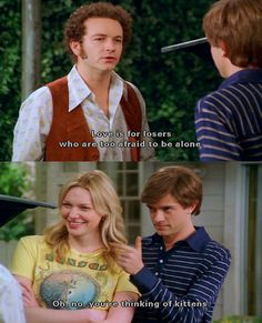 Kittens. and thats 70s show...yes