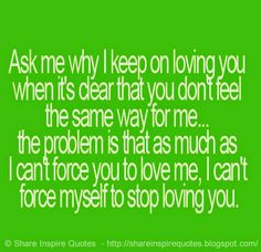 Ask me why I keep on loving you when it's clear that you don't feel the same way for me.. The problem is that as much as I can't force you to love me, I can't force myself to stop loving you.  #Love #lovelessons #loveadvice #lovequotes #quotesonlove #lovequotesandsayings #problem #force #shareinspirequotes #share #inspire #quotes #whatsapp
