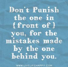 Don't punish the one in front of you, for the mistakes made by the one behind you..