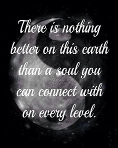 There is nothing better on this earth than a soul you can connect with on every level.