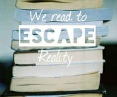 We read to escape reality..