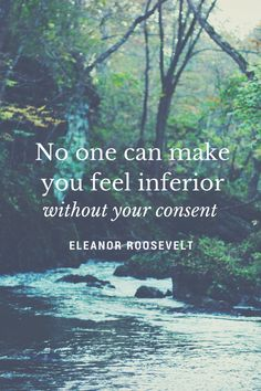 No one can make you feel inferior without your consent. Quote by Eleanor Roosevelt. Click to see more quotes by Eleanor Roosevelt, or save this pin to read later.