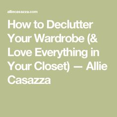 How to Declutter Your Wardrobe (& Love Everything in Your Closet) — Allie Casazza