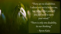 """""""There are no disabilities. I advise you not to believe me, but to test it for yourself-you just need to open your mind."""" """"There is only one disability, its our thinking."""" ~ Byron Katie"""