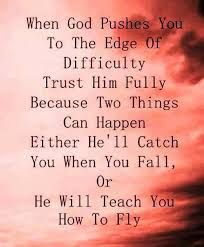 when God pushes you to the edge of difficultly trust Him fully because two things can happen either He'll catch you when you fall, or He will teach you how to fly