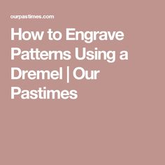 How to Engrave Patterns Using a Dremel | Our Pastimes