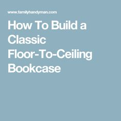 How To Build a Classic Floor-To-Ceiling Bookcase