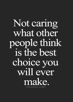 Really don't care about what people think of me. I care about them, I don't ever want to hurt anyone, but I don't live my life the way others think I should.