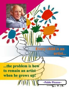 """Every child is an artists...the problem is how to remain an artists when he grows up."" -Pablo Picasso"