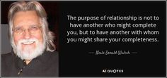 The purpose of relationship is not to have another who might complete you, but to have another with whom you might share your completeness. - Neale Donald Walsch