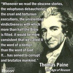 Thomas Paine - Yes how can ANY religious family condone these disgusting practices that take place in the Old Testament and then say that their god approves of these practices,  and still loves us. Thomas Paine also said - A cruel god makes a cruel man!!!