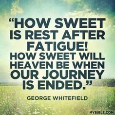 How sweet is a rest after fatigue!  How sweet will heaven be when our journey is ended.   - George Whitefield