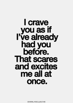 I crave you as if I've already had you before, that scares and excites me all at once Best Love Quotes, Favorite Quotes, Crave You Quotes, Sex Quotes, Life Quotes, Qoutes, I Crave You, Flirty Quotes, Naughty Quotes