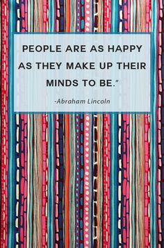 """People are as happy as they make up their minds to be."" - Abraham Lincoln"