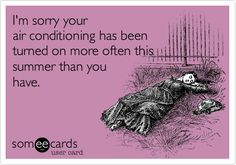 I'm sorry your air conditioning has been turned on more often this summer than you have.