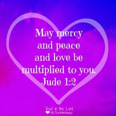 Jude 1:2 May peace and mercy and love...