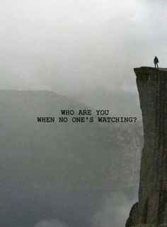 Who are you when nobody's watching? True character is shown in moments of solitude.