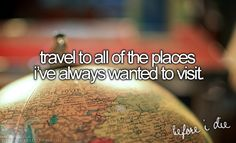 Before I Die, I want to.... Travel to all of the places I've always wanted to visit :) Bucket List..
