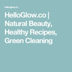 HelloGlow.co | Natural Beauty, Healthy Recipes, Green Cleaning