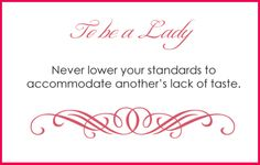 To be a lady never lower your standards to accommodate another's lack of taste.