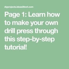 Page 1: Learn how to make your own drill press through this step-by-step tutorial!