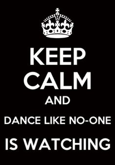 Keep clam and DANCE LIKE CARZY!!!!!!