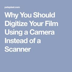 Why You Should Digitize Your Film Using a Camera Instead of a Scanner