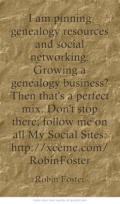 I am pinning genealogy resources and social networking. Growing a genealogy business? Then that's a perfect mix. Don't stop there; follow me on all My Social Sites: http://xeeme.com/RobinFoster