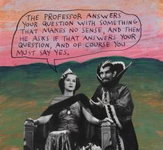 The professor answers your question with something that makes no sense, and then he asks if that answers your question, and of course you must say yes. – Michael Lipsey