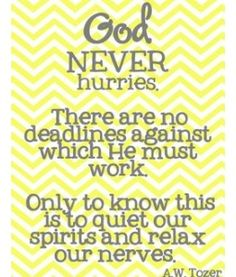 God never hurries. There are no deadlines against which He must work. A.W. Tozer