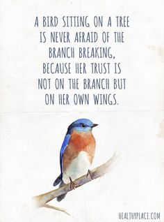 Positive Quote: A bird sitting on a tree is never afraid of the branch breaking, because her trust is not on the branch but on her own wings. www.HealthyPlace.com