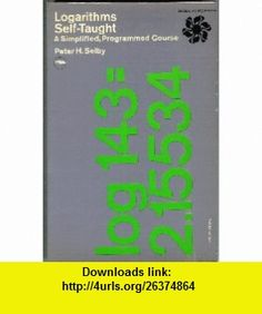 Logarithms Self-taught - A Simplified, Programmed Course Peter H. Selby ,   ,  , ASIN: B000G5SM2C , tutorials , pdf , ebook , torrent , downloads , rapidshare , filesonic , hotfile , megaupload , fileserve