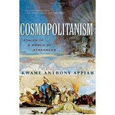 Cosmopolitanism: Ethics in a World of Strangers by Kwame Anthony Appiah.Drawing on a broad range of disciplines, including history, literature, and philosophy—as well as the author's own experience of life on three continents—?Cosmopolitanism? is a moral manifesto for a planet we share with more than six billion strangers.