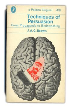 Techniques of Persuasion: from propaganda to brainwashing. J A C Brown
