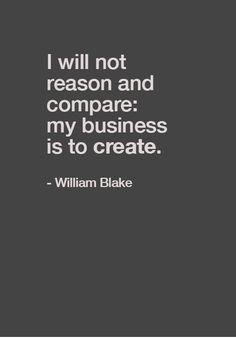 """""""I will not reason and compare: my business is to create"""" — William Blake"""