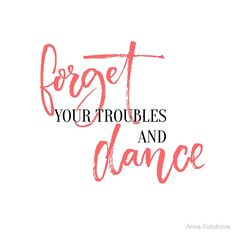 Forget your troubles and dance. by Anna Kutukova